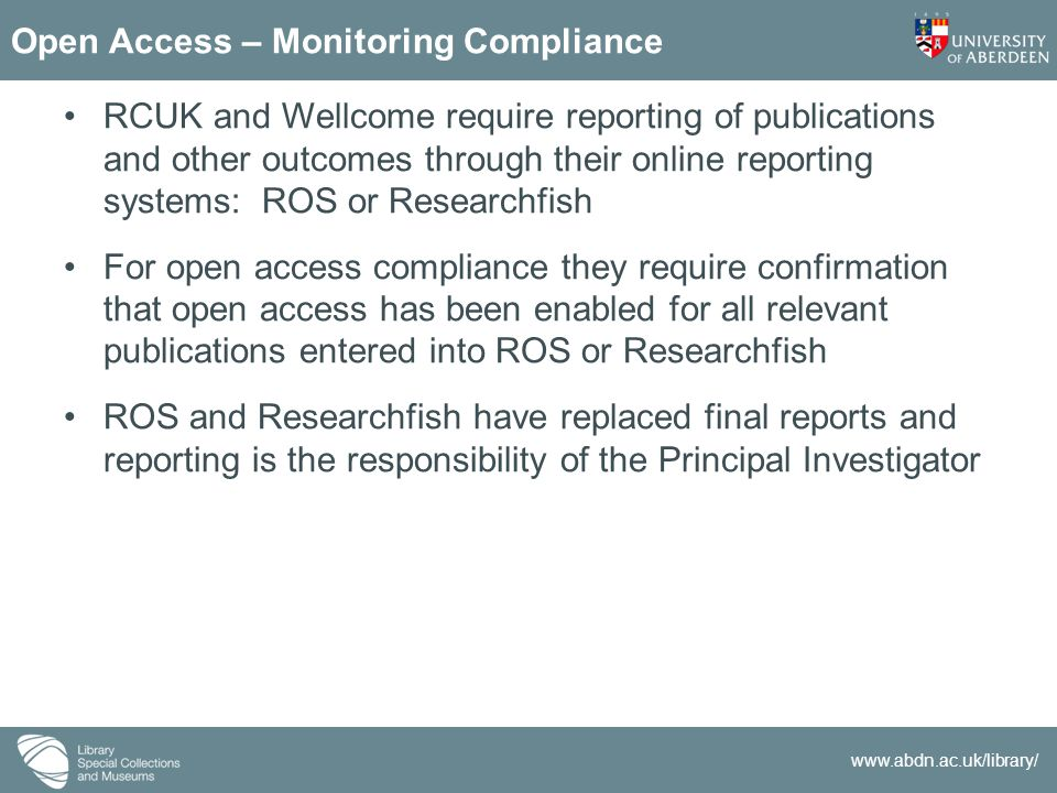 www.abdn.ac.uk/library/ Open Access – Monitoring Compliance RCUK and Wellcome require reporting of publications and other outcomes through their onlin