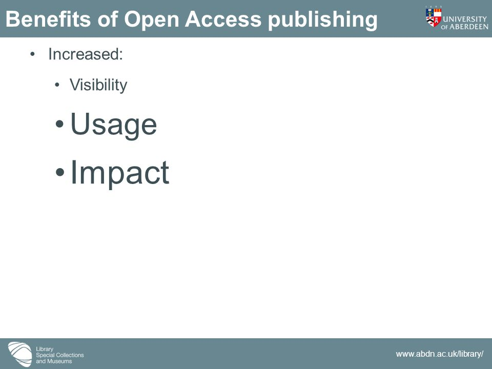www.abdn.ac.uk/library/ Open access: two modes Green: Typically pre-print Sometimes subject to an embargo following publication Institutional / Subject repositories Gold: APC payable Open access from point of publication Richer for searching and mining purposes