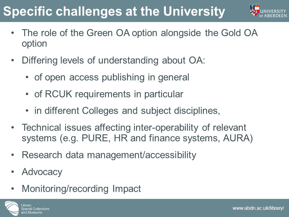 www.abdn.ac.uk/library/ Specific challenges at the University The role of the Green OA option alongside the Gold OA option Differing levels of underst
