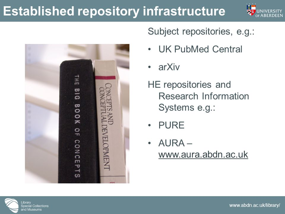 www.abdn.ac.uk/library/ Established repository infrastructure Subject repositories, e.g.: UK PubMed Central arXiv HE repositories and Research Information Systems e.g.: PURE AURA – www.aura.abdn.ac.uk www.aura.abdn.ac.uk