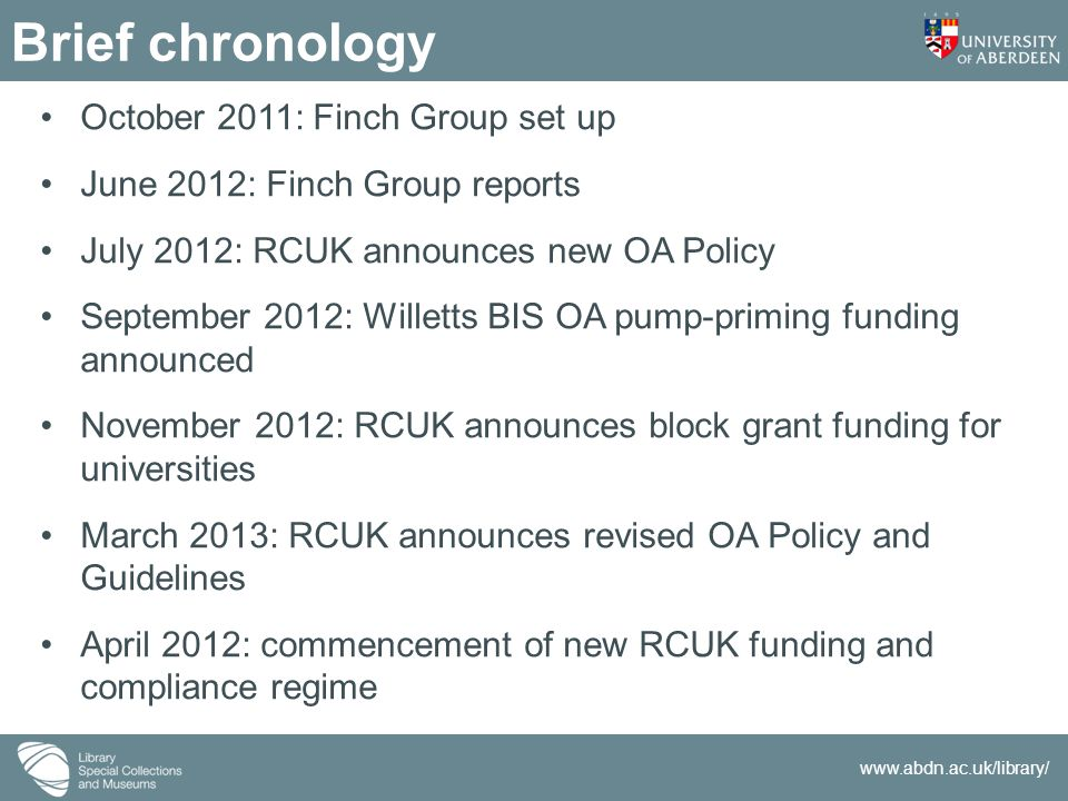 www.abdn.ac.uk/library/ Brief chronology October 2011: Finch Group set up June 2012: Finch Group reports July 2012: RCUK announces new OA Policy September 2012: Willetts BIS OA pump-priming funding announced November 2012: RCUK announces block grant funding for universities March 2013: RCUK announces revised OA Policy and Guidelines April 2012: commencement of new RCUK funding and compliance regime