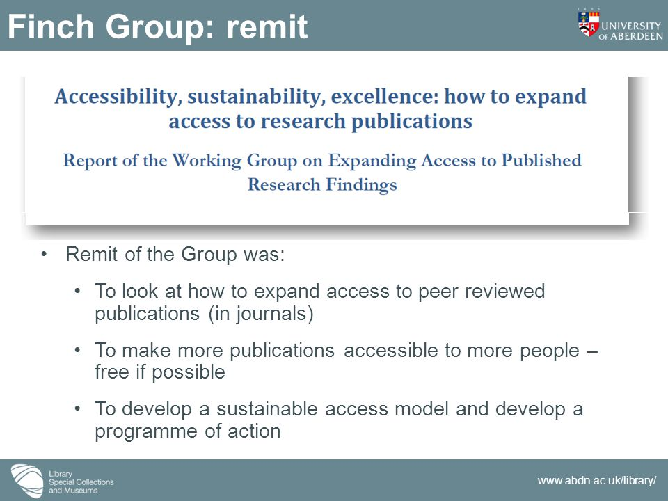 www.abdn.ac.uk/library/ Finch Group: remit Remit of the Group was: To look at how to expand access to peer reviewed publications (in journals) To make