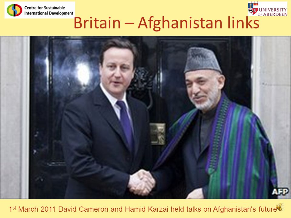 Britain – Afghanistan links 1 st March 2011 David Cameron and Hamid Karzai held talks on Afghanistan s future