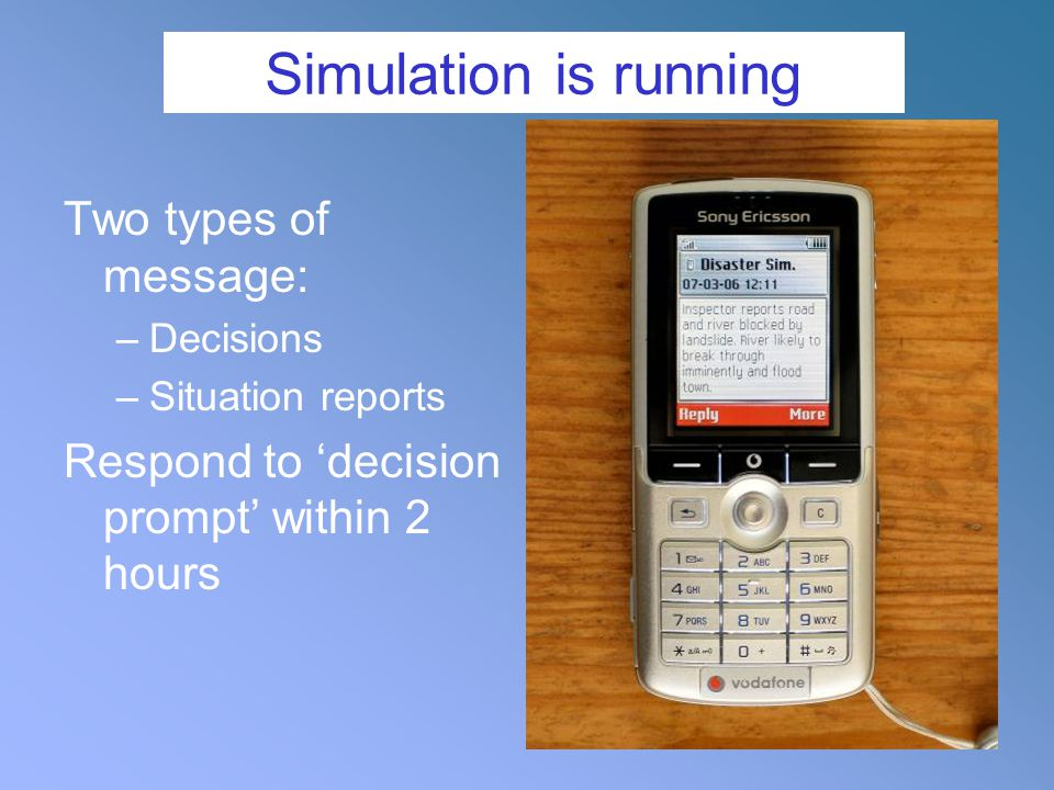 Simulation is running Two types of message: –Decisions –Situation reports Respond to 'decision prompt' within 2 hours