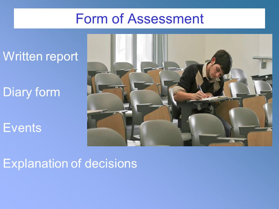 Form of Assessment Written report Diary form Events Explanation of decisions