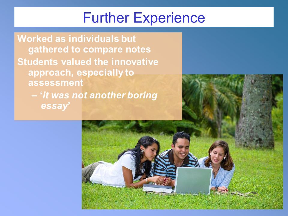Further Experience Worked as individuals but gathered to compare notes Students valued the innovative approach, especially to assessment – 'it was not another boring essay'
