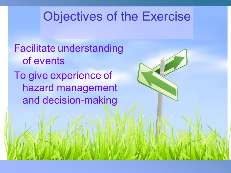 Objectives of the Exercise Facilitate understanding of events To give experience of hazard management and decision-making