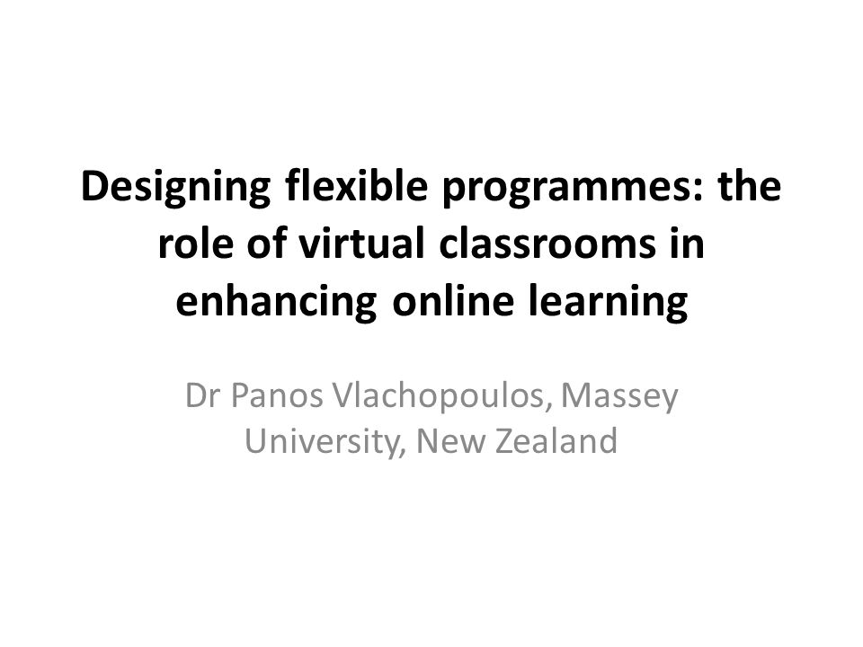 Designing flexible programmes: the role of virtual classrooms in enhancing online learning Dr Panos Vlachopoulos, Massey University, New Zealand