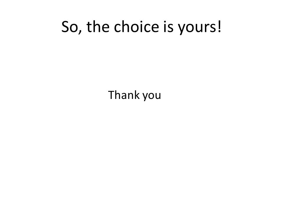 So, the choice is yours! Thank you