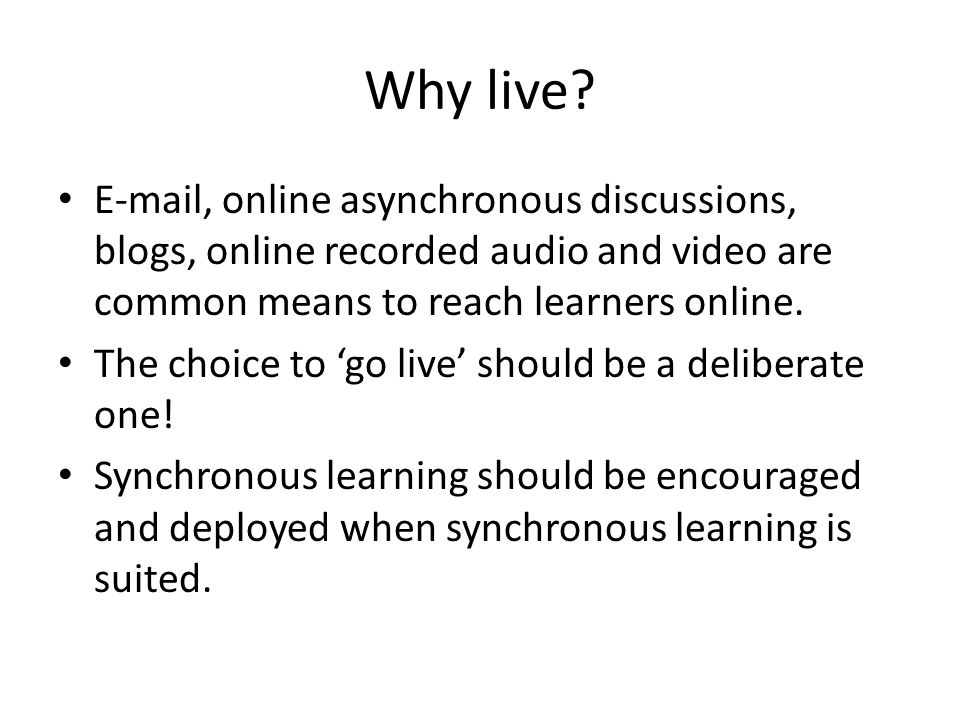 Why live? E-mail, online asynchronous discussions, blogs, online recorded audio and video are common means to reach learners online. The choice to 'go