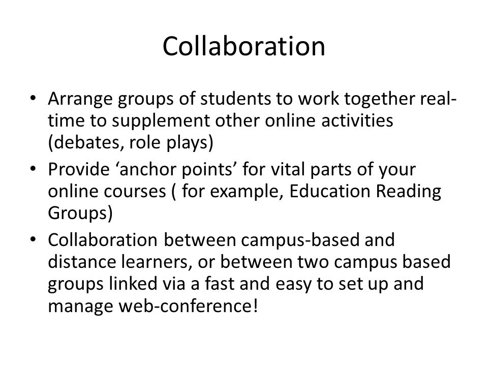 Collaboration Arrange groups of students to work together real- time to supplement other online activities (debates, role plays) Provide 'anchor points' for vital parts of your online courses ( for example, Education Reading Groups) Collaboration between campus-based and distance learners, or between two campus based groups linked via a fast and easy to set up and manage web-conference!