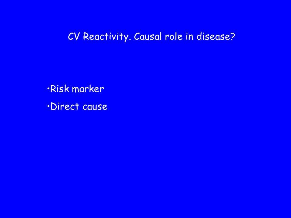 CV Reactivity. Causal role in disease? Risk marker Direct cause