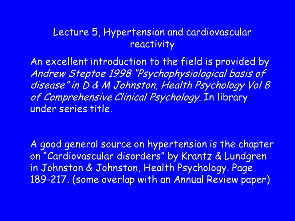 Lecture 5, Hypertension and cardiovascular reactivity An excellent introduction to the field is provided by Andrew Steptoe 1998 Psychophysiological basis of disease in D & M Johnston, Health Psychology Vol 8 of Comprehensive Clinical Psychology.
