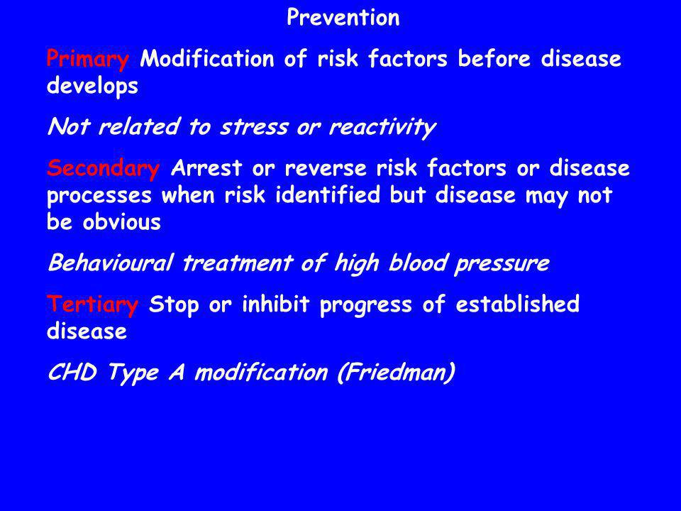 Prevention Primary Modification of risk factors before disease develops Not related to stress or reactivity Secondary Arrest or reverse risk factors o