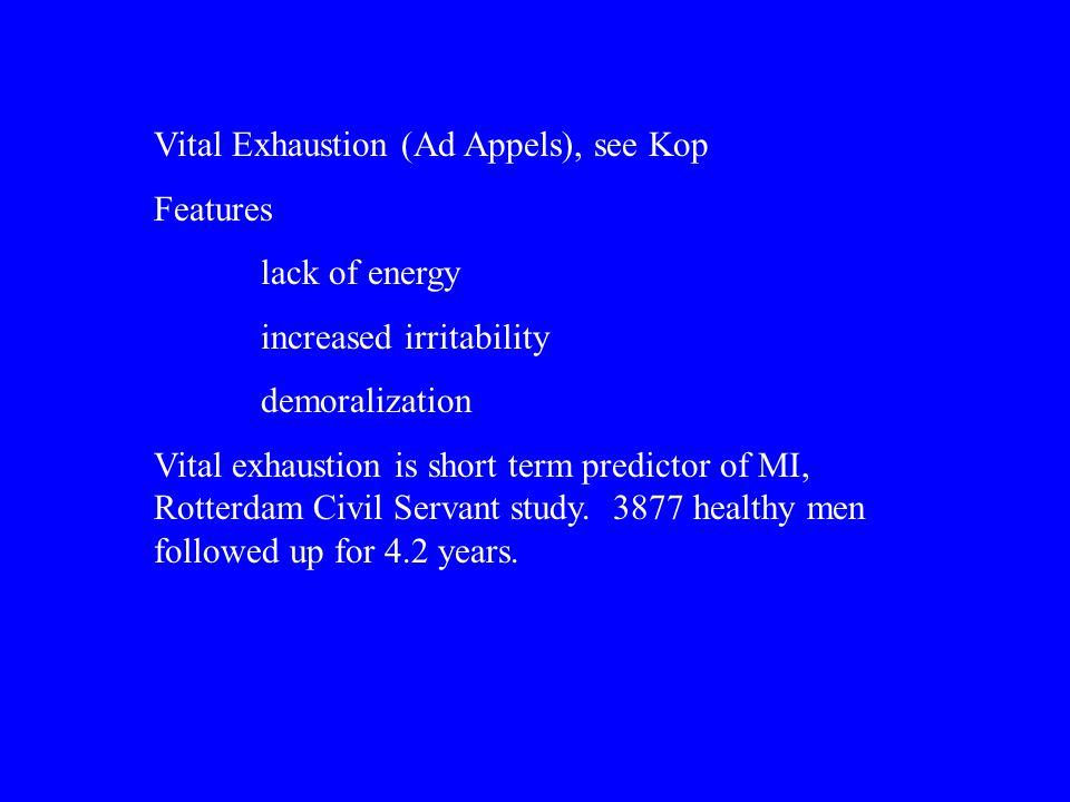 Vital Exhaustion (Ad Appels), see Kop Features lack of energy increased irritability demoralization Vital exhaustion is short term predictor of MI, Rotterdam Civil Servant study.