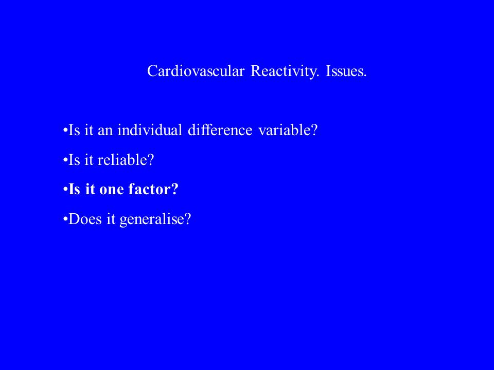 Cardiovascular Reactivity. Issues. Is it an individual difference variable.