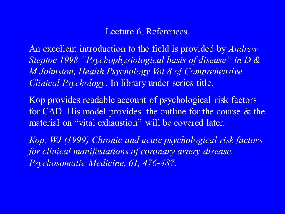 Lecture Refs A good up to date general reference Krantz DS & McCeney MK (2002) Effect of psychological and social factors on organic disease: a critical assessment of research on coronary heart disease.