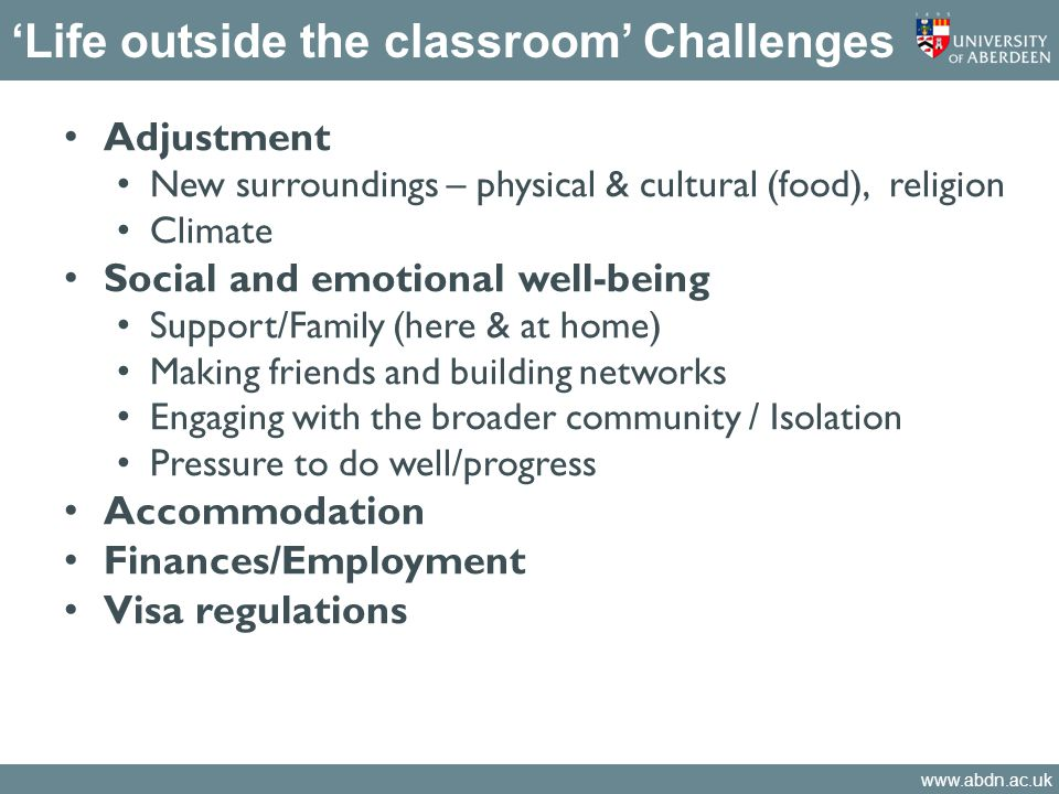 www.abdn.ac.uk 'Life outside the classroom' Challenges Adjustment New surroundings – physical & cultural (food), religion Climate Social and emotional well-being Support/Family (here & at home) Making friends and building networks Engaging with the broader community / Isolation Pressure to do well/progress Accommodation Finances/Employment Visa regulations