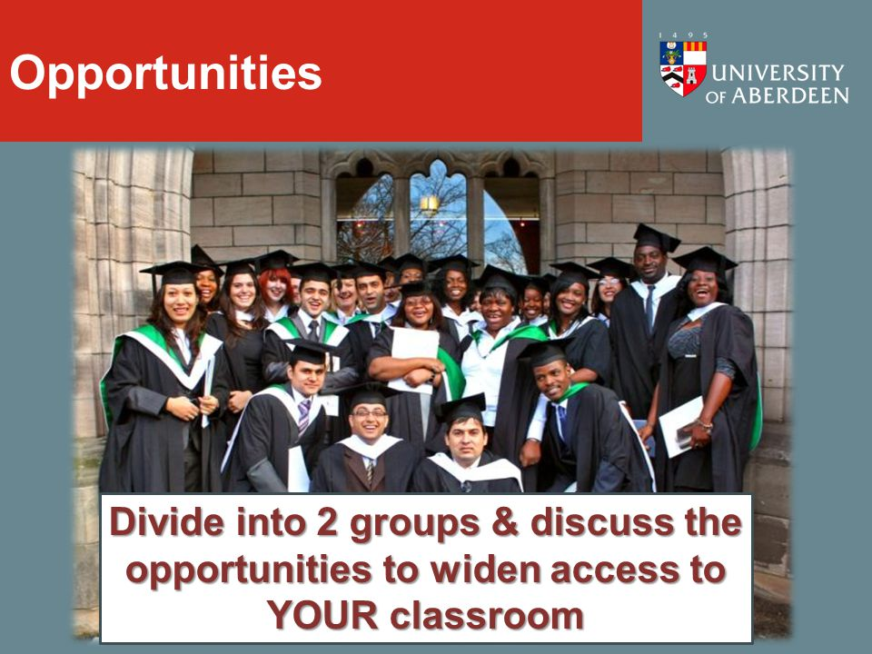 Opportunities Divide into 2 groups & discuss the opportunities to widen access to YOUR classroom
