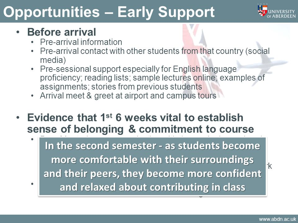 www.abdn.ac.uk Opportunities – Early Support Before arrival Pre-arrival information Pre-arrival contact with other students from that country (social media) Pre-sessional support especially for English language proficiency; reading lists; sample lectures online; examples of assignments; stories from previous students Arrival meet & greet at airport and campus tours Evidence that 1 st 6 weeks vital to establish sense of belonging & commitment to course Peer Mentoring - communicating with those who have already progressed in their studies [skills, details on the nature of a subject being taught, help with approaches to assessment, provide support for language difficulties and a social framework for studies] Local Language/Study Skills Group - communication and interaction between students to be encouraged In the second semester - as students become more comfortable with their surroundings and their peers, they become more confident and relaxed about contributing in class