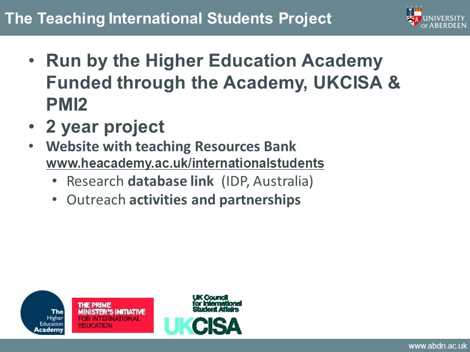 www.abdn.ac.uk The Teaching International Students Project Run by the Higher Education Academy Funded through the Academy, UKCISA & PMI2 2 year project Website with teaching Resources Bank www.heacademy.ac.uk/internationalstudents www.heacademy.ac.uk/internationalstudents Research database link (IDP, Australia) Outreach activities and partnerships