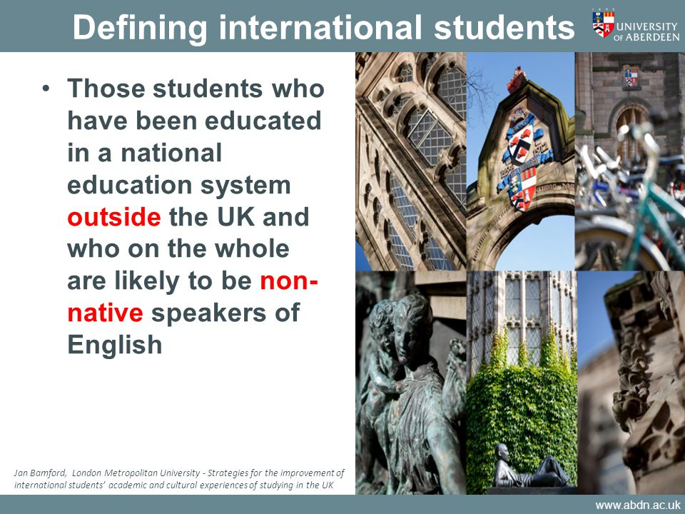 www.abdn.ac.uk Defining international students Those students who have been educated in a national education system outside the UK and who on the whole are likely to be non- native speakers of English Jan Bamford, London Metropolitan University - Strategies for the improvement of international students' academic and cultural experiences of studying in the UK