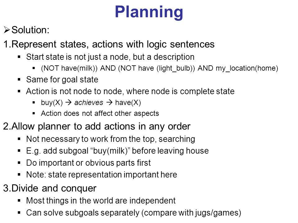 Planning  Solution: 1.Represent states, actions with logic sentences  Start state is not just a node, but a description  (NOT have(milk)) AND (NOT have (light_bulb)) AND my_location(home)  Same for goal state  Action is not node to node, where node is complete state  buy(X)  achieves  have(X)  Action does not affect other aspects 2.Allow planner to add actions in any order  Not necessary to work from the top, searching  E.g.