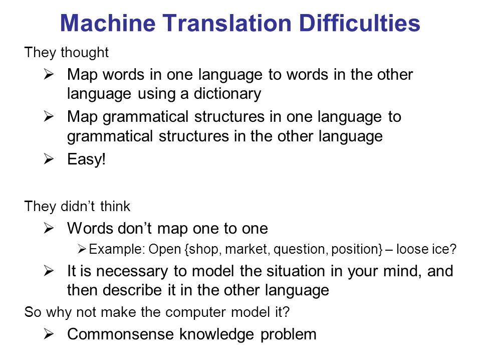 Machine Translation Difficulties They thought  Map words in one language to words in the other language using a dictionary  Map grammatical structures in one language to grammatical structures in the other language  Easy.