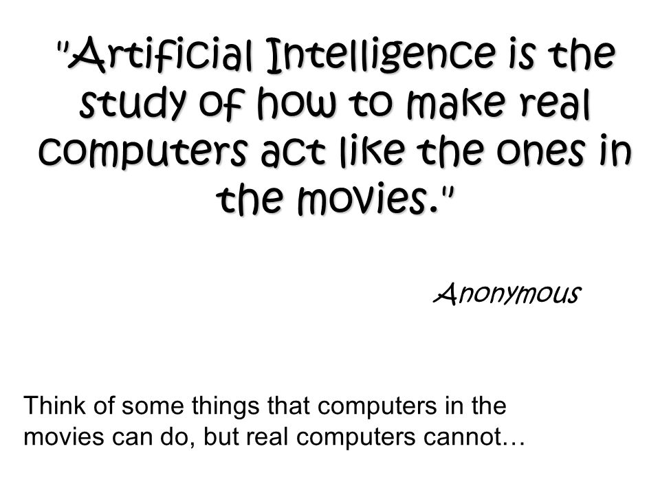 Anonymous Artificial Intelligence is the study of how to make real computers act like the ones in the movies. Think of some things that computers in the movies can do, but real computers cannot…