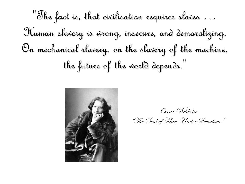 Oscar Wilde in The Soul of Man Under Socialism The fact is, that civilisation requires slaves … Human slavery is wrong, insecure, and demoralizing.