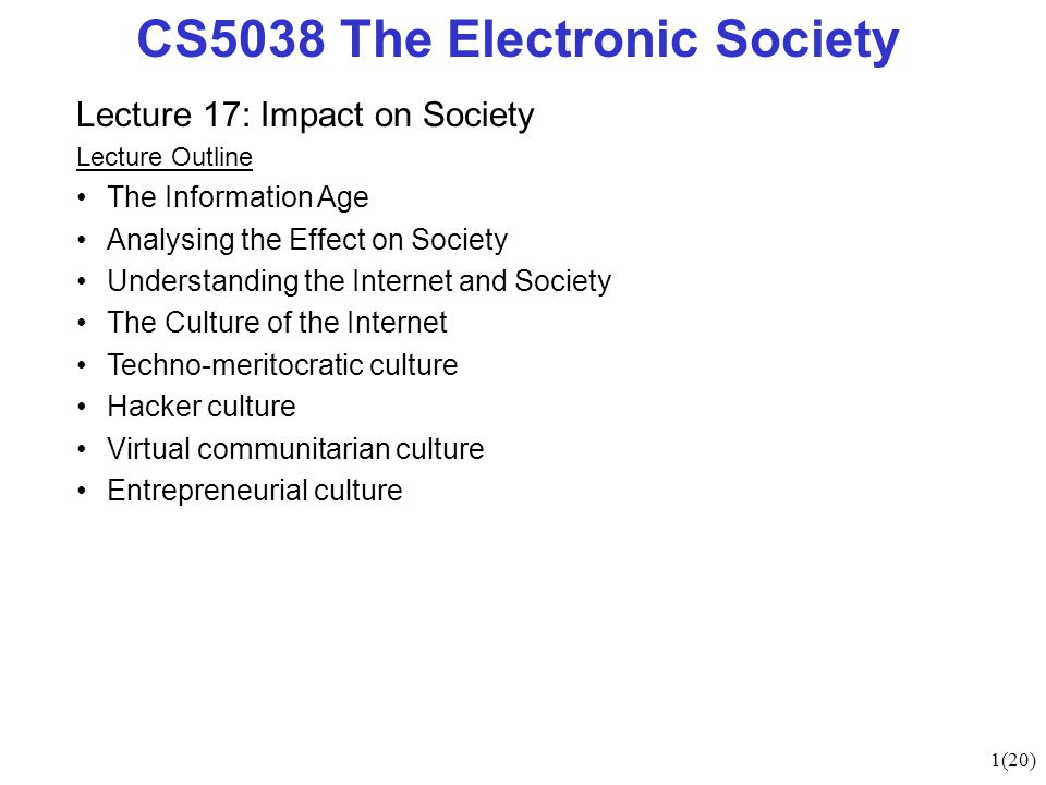 1(20) CS5038 The Electronic Society Lecture 17: Impact on Society Lecture Outline The Information Age Analysing the Effect on Society Understanding the Internet and Society The Culture of the Internet Techno-meritocratic culture Hacker culture Virtual communitarian culture Entrepreneurial culture