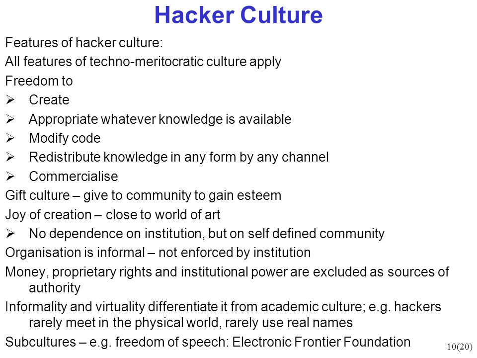 10(20) Hacker Culture Features of hacker culture: All features of techno-meritocratic culture apply Freedom to  Create  Appropriate whatever knowledge is available  Modify code  Redistribute knowledge in any form by any channel  Commercialise Gift culture – give to community to gain esteem Joy of creation – close to world of art  No dependence on institution, but on self defined community Organisation is informal – not enforced by institution Money, proprietary rights and institutional power are excluded as sources of authority Informality and virtuality differentiate it from academic culture; e.g.