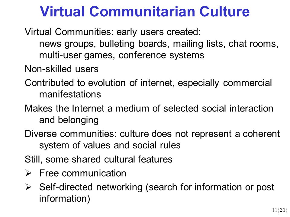 11(20) Virtual Communitarian Culture Virtual Communities: early users created: news groups, bulleting boards, mailing lists, chat rooms, multi-user ga