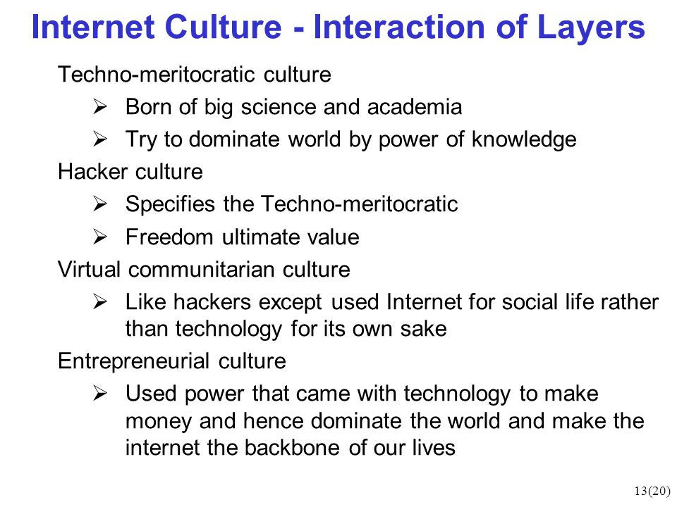 13(20) Internet Culture - Interaction of Layers Techno-meritocratic culture  Born of big science and academia  Try to dominate world by power of knowledge Hacker culture  Specifies the Techno-meritocratic  Freedom ultimate value Virtual communitarian culture  Like hackers except used Internet for social life rather than technology for its own sake Entrepreneurial culture  Used power that came with technology to make money and hence dominate the world and make the internet the backbone of our lives