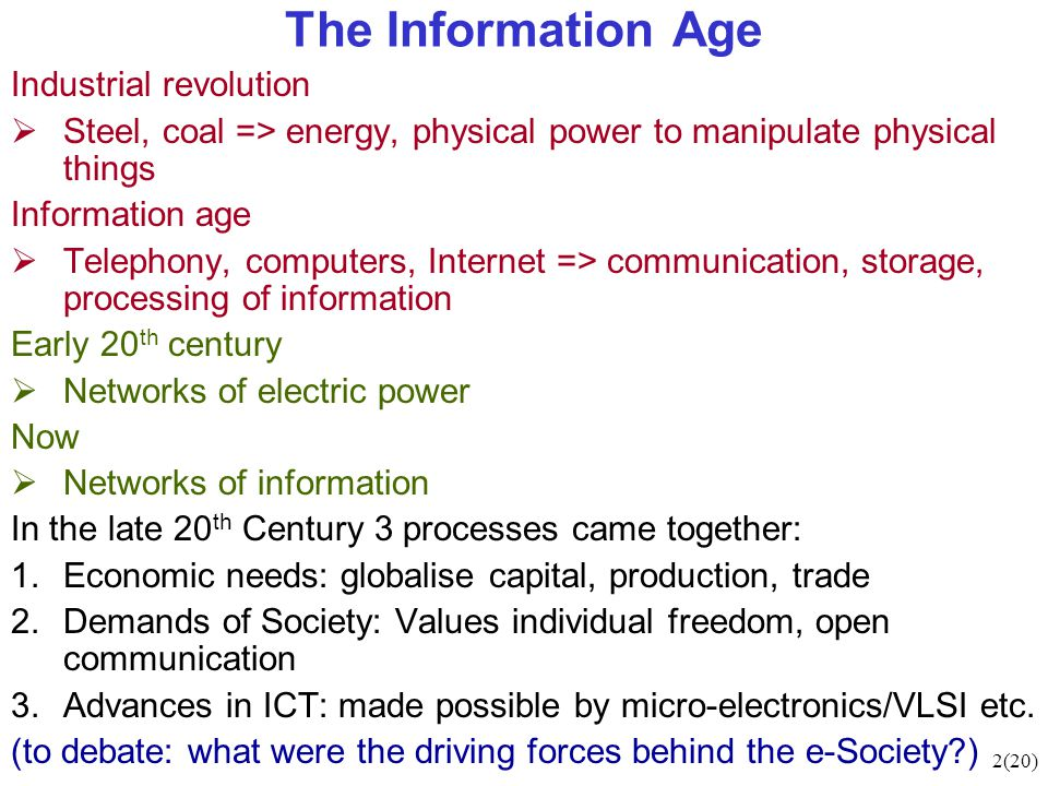 2(20) The Information Age Industrial revolution  Steel, coal => energy, physical power to manipulate physical things Information age  Telephony, computers, Internet => communication, storage, processing of information Early 20 th century  Networks of electric power Now  Networks of information In the late 20 th Century 3 processes came together: 1.Economic needs: globalise capital, production, trade 2.Demands of Society: Values individual freedom, open communication 3.Advances in ICT: made possible by micro-electronics/VLSI etc.