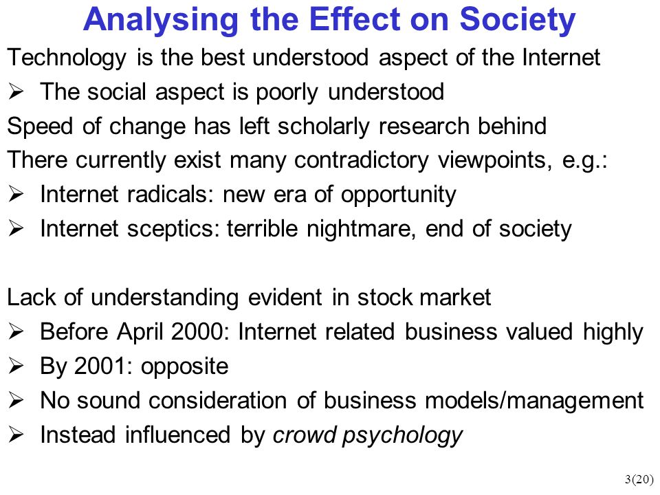 3(20) Analysing the Effect on Society Technology is the best understood aspect of the Internet  The social aspect is poorly understood Speed of change has left scholarly research behind There currently exist many contradictory viewpoints, e.g.:  Internet radicals: new era of opportunity  Internet sceptics: terrible nightmare, end of society Lack of understanding evident in stock market  Before April 2000: Internet related business valued highly  By 2001: opposite  No sound consideration of business models/management  Instead influenced by crowd psychology