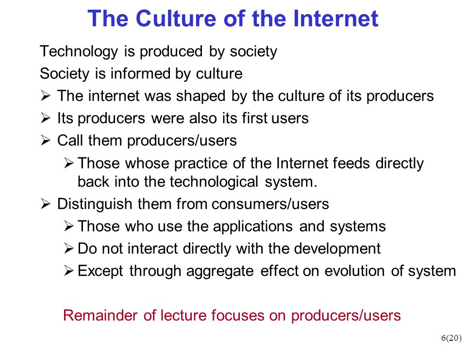 6(20) The Culture of the Internet Technology is produced by society Society is informed by culture  The internet was shaped by the culture of its producers  Its producers were also its first users  Call them producers/users  Those whose practice of the Internet feeds directly back into the technological system.