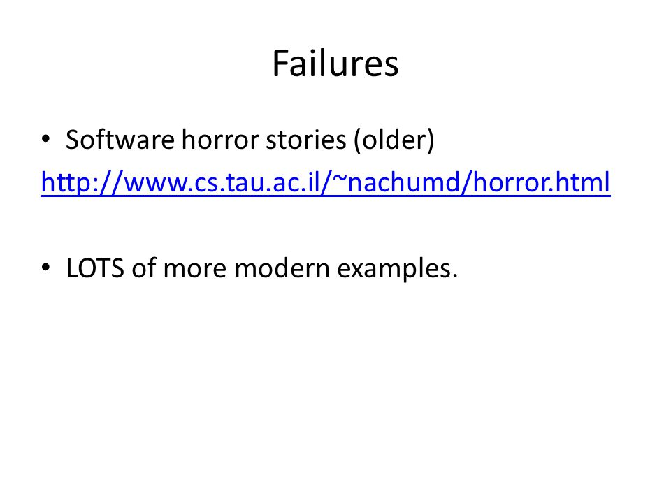 Failures Software horror stories (older) http://www.cs.tau.ac.il/~nachumd/horror.html LOTS of more modern examples.