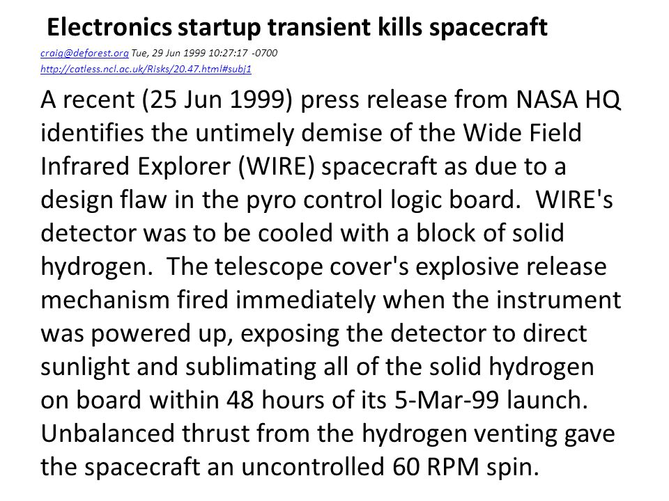 Electronics startup transient kills spacecraft craig@deforest.orgcraig@deforest.org Tue, 29 Jun 1999 10:27:17 -0700 http://catless.ncl.ac.uk/Risks/20.47.html#subj1 A recent (25 Jun 1999) press release from NASA HQ identifies the untimely demise of the Wide Field Infrared Explorer (WIRE) spacecraft as due to a design flaw in the pyro control logic board.