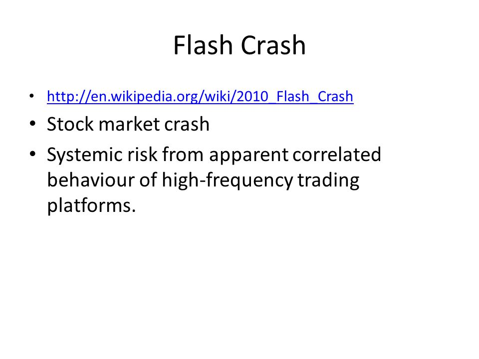 Flash Crash http://en.wikipedia.org/wiki/2010_Flash_Crash Stock market crash Systemic risk from apparent correlated behaviour of high-frequency trading platforms.