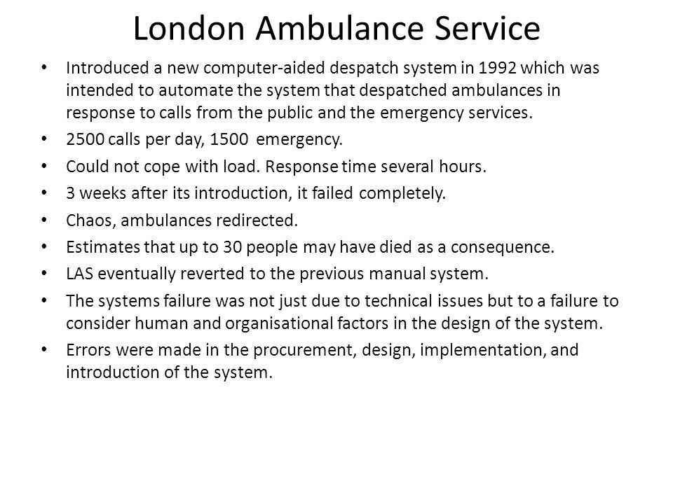 London Ambulance Service Introduced a new computer-aided despatch system in 1992 which was intended to automate the system that despatched ambulances in response to calls from the public and the emergency services.