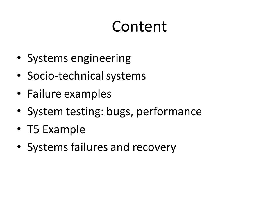 Content Systems engineering Socio-technical systems Failure examples System testing: bugs, performance T5 Example Systems failures and recovery