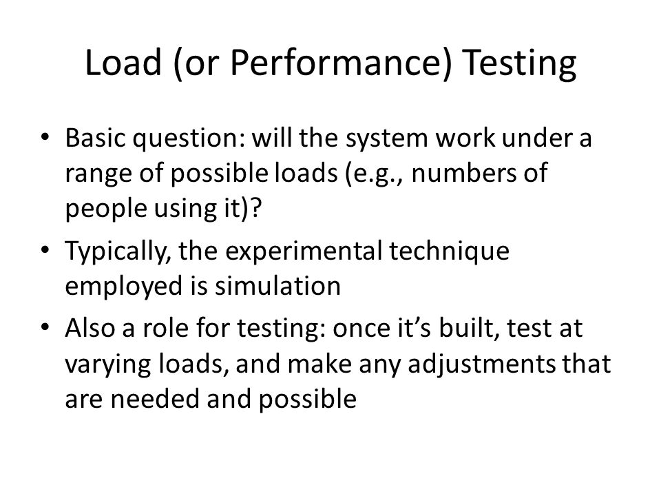 Load (or Performance) Testing Basic question: will the system work under a range of possible loads (e.g., numbers of people using it).