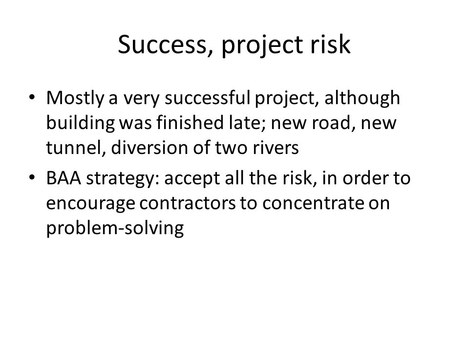 Success, project risk Mostly a very successful project, although building was finished late; new road, new tunnel, diversion of two rivers BAA strategy: accept all the risk, in order to encourage contractors to concentrate on problem-solving