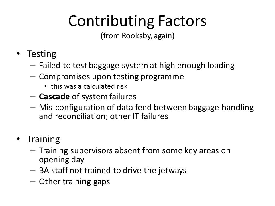 Contributing Factors (from Rooksby, again) Testing – Failed to test baggage system at high enough loading – Compromises upon testing programme this was a calculated risk – Cascade of system failures – Mis-configuration of data feed between baggage handling and reconciliation; other IT failures Training – Training supervisors absent from some key areas on opening day – BA staff not trained to drive the jetways – Other training gaps