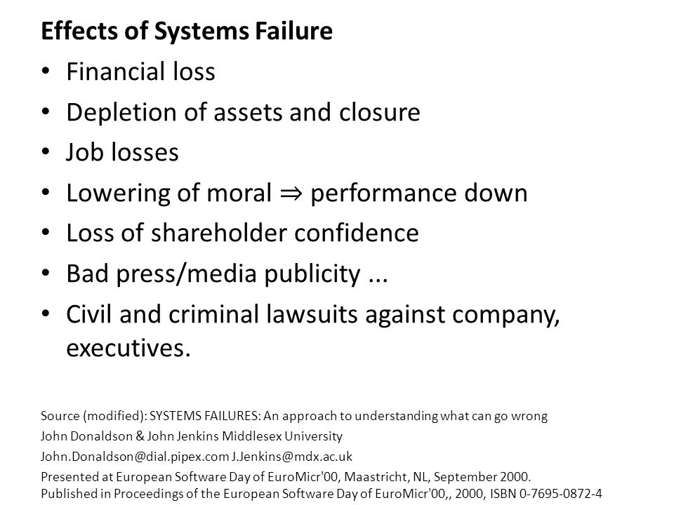Effects of Systems Failure Financial loss Depletion of assets and closure Job losses Lowering of moral ⇒ performance down Loss of shareholder confidence Bad press/media publicity...
