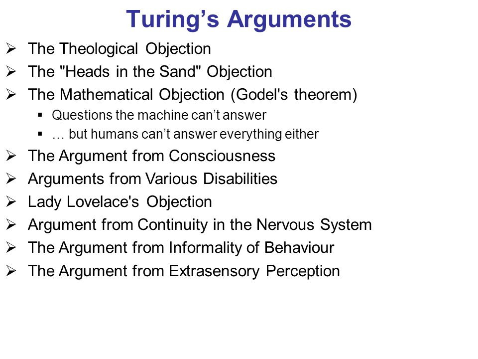 Turing's Arguments  The Theological Objection  The Heads in the Sand Objection  The Mathematical Objection (Godel s theorem)  Questions the machine can't answer  … but humans can't answer everything either  The Argument from Consciousness  Arguments from Various Disabilities  Lady Lovelace s Objection  Argument from Continuity in the Nervous System  The Argument from Informality of Behaviour  The Argument from Extrasensory Perception