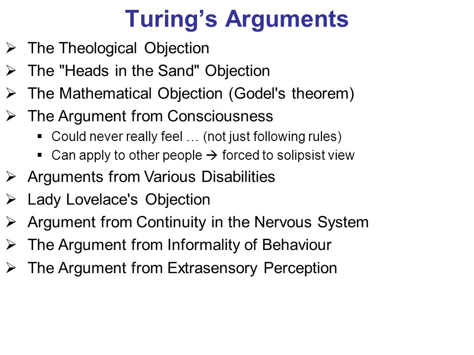 Turing's Arguments  The Theological Objection  The Heads in the Sand Objection  The Mathematical Objection (Godel s theorem)  The Argument from Consciousness  Could never really feel … (not just following rules)  Can apply to other people  forced to solipsist view  Arguments from Various Disabilities  Lady Lovelace s Objection  Argument from Continuity in the Nervous System  The Argument from Informality of Behaviour  The Argument from Extrasensory Perception
