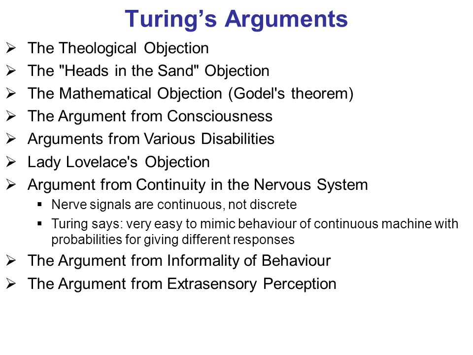 Turing's Arguments  The Theological Objection  The Heads in the Sand Objection  The Mathematical Objection (Godel s theorem)  The Argument from Consciousness  Arguments from Various Disabilities  Lady Lovelace s Objection  Argument from Continuity in the Nervous System  Nerve signals are continuous, not discrete  Turing says: very easy to mimic behaviour of continuous machine with probabilities for giving different responses  The Argument from Informality of Behaviour  The Argument from Extrasensory Perception