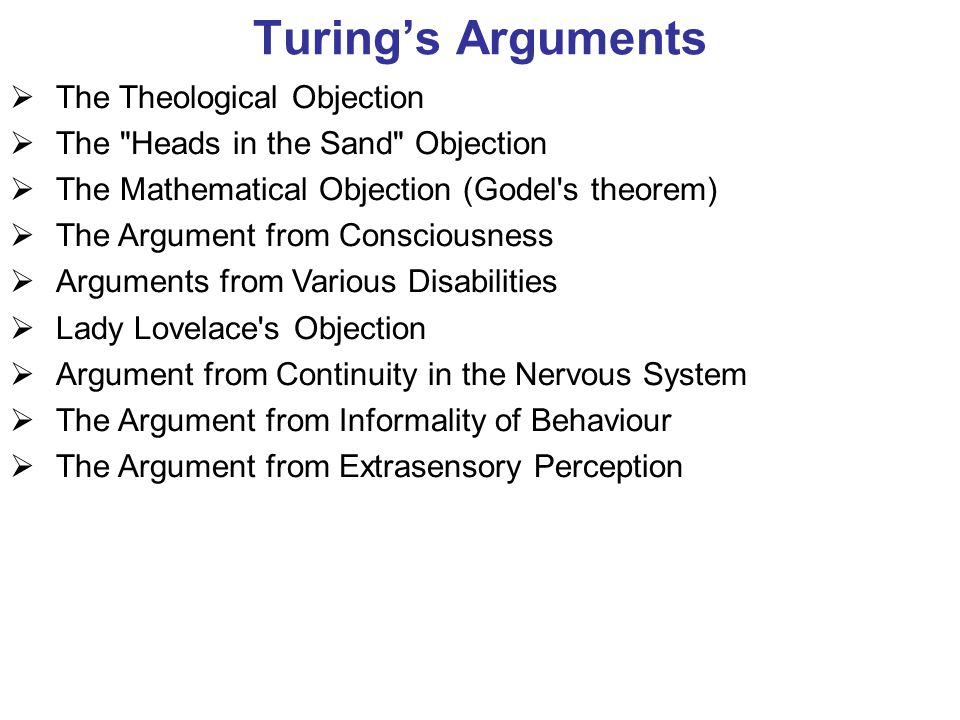 Turing's Arguments  The Theological Objection  The Heads in the Sand Objection  The Mathematical Objection (Godel s theorem)  The Argument from Consciousness  Arguments from Various Disabilities  Lady Lovelace s Objection  Argument from Continuity in the Nervous System  The Argument from Informality of Behaviour  The Argument from Extrasensory Perception